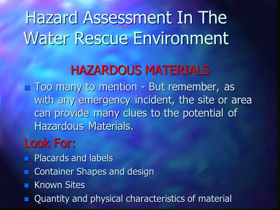 Hazard Assessment In The Water Rescue Environment HAZARDOUS MATERIALS n Too many to mention - But remember, as with any emergency incident, the site o