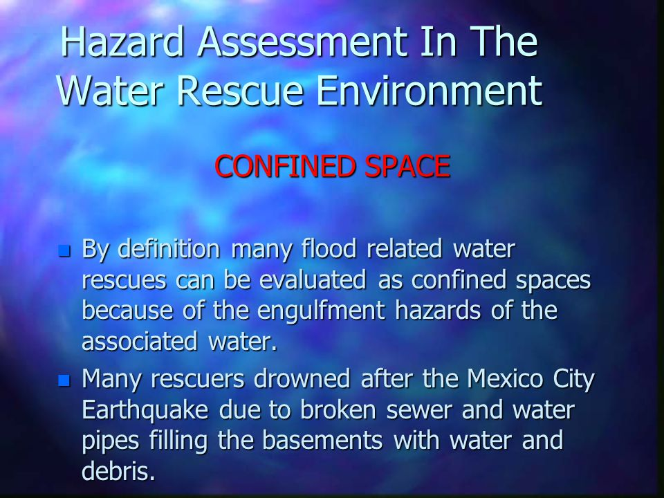 Hazard Assessment In The Water Rescue Environment CONFINED SPACE n By definition many flood related water rescues can be evaluated as confined spaces because of the engulfment hazards of the associated water.