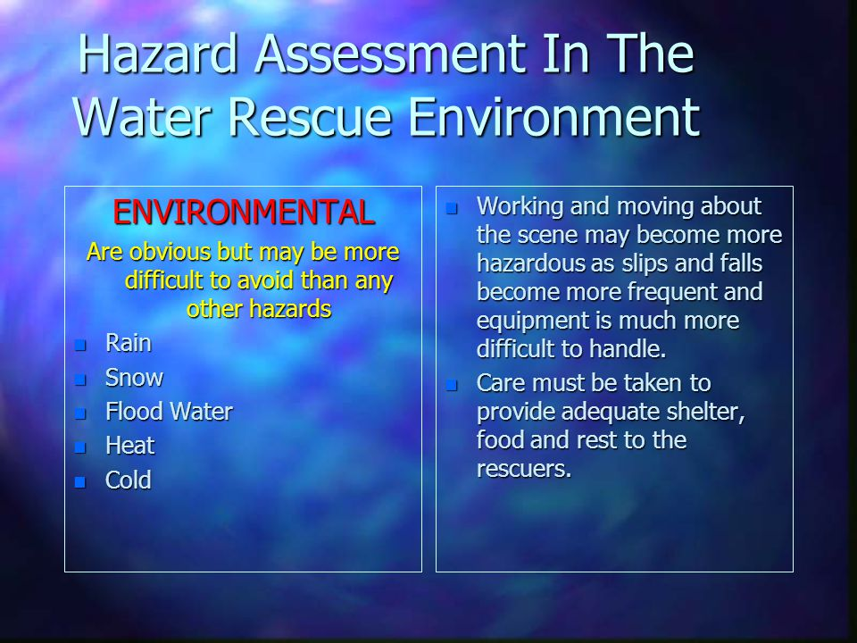 Hazard Assessment In The Water Rescue Environment ENVIRONMENTAL Are obvious but may be more difficult to avoid than any other hazards n Rain n Snow n Flood Water n Heat n Cold n Working and moving about the scene may become more hazardous as slips and falls become more frequent and equipment is much more difficult to handle.