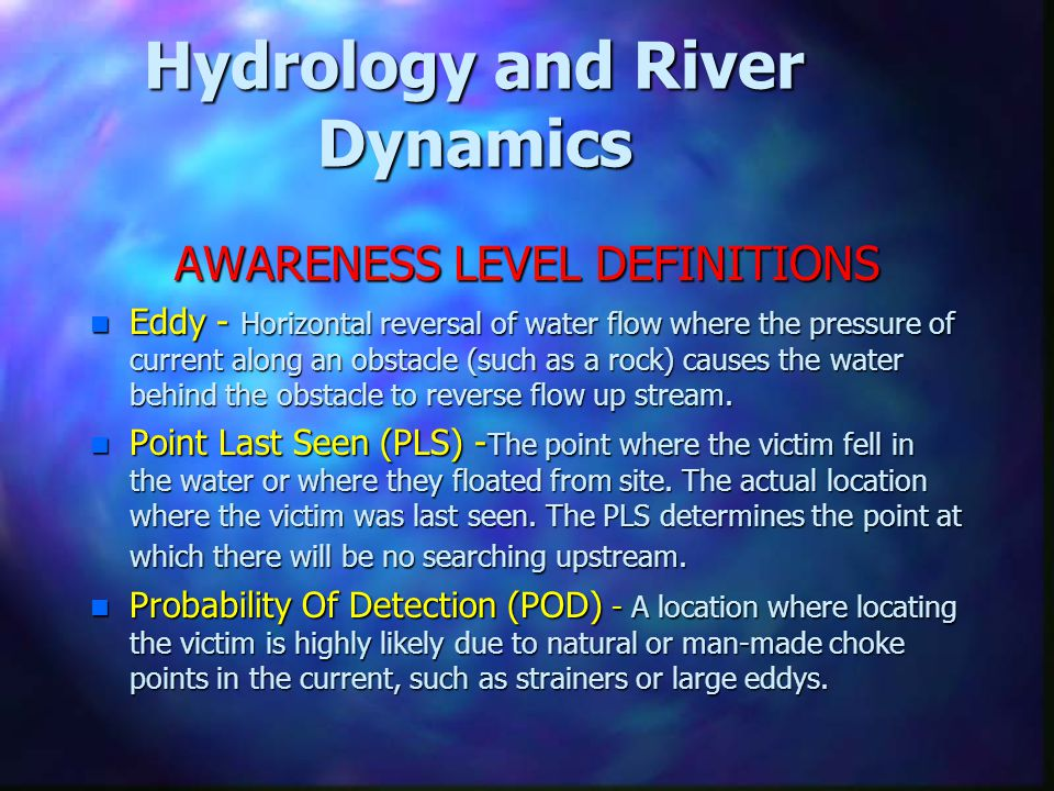 Hydrology and River Dynamics AWARENESS LEVEL DEFINITIONS n Eddy - Horizontal reversal of water flow where the pressure of current along an obstacle (s