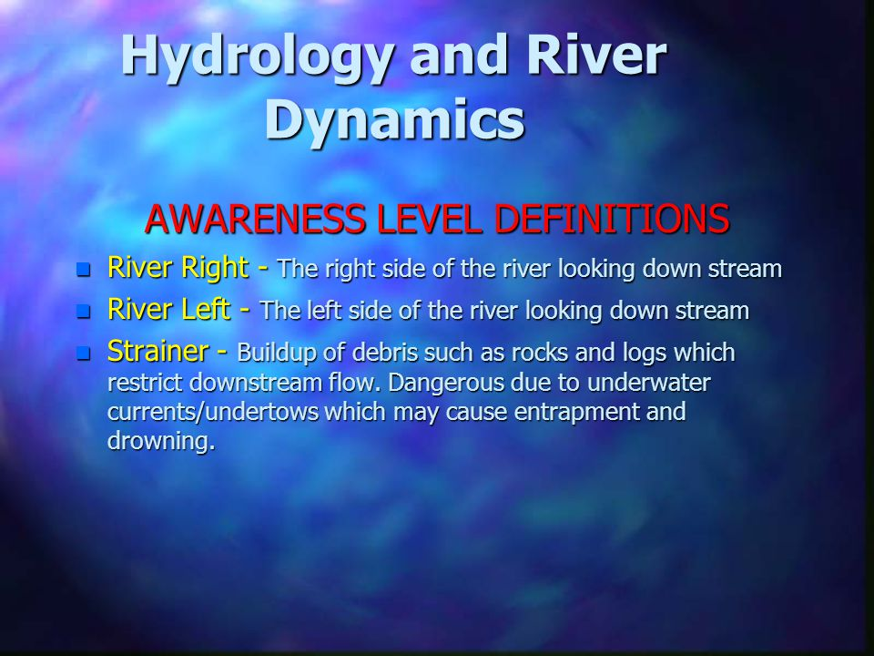 Hydrology and River Dynamics AWARENESS LEVEL DEFINITIONS n River Right - The right side of the river looking down stream n River Left - The left side