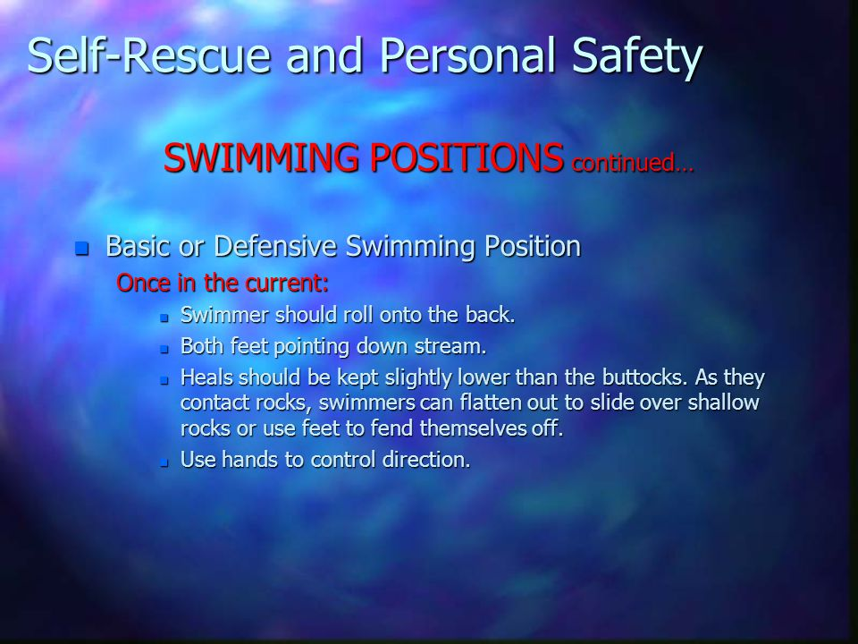 Self-Rescue and Personal Safety SWIMMING POSITIONS continued… n Basic or Defensive Swimming Position Once in the current: n Swimmer should roll onto t