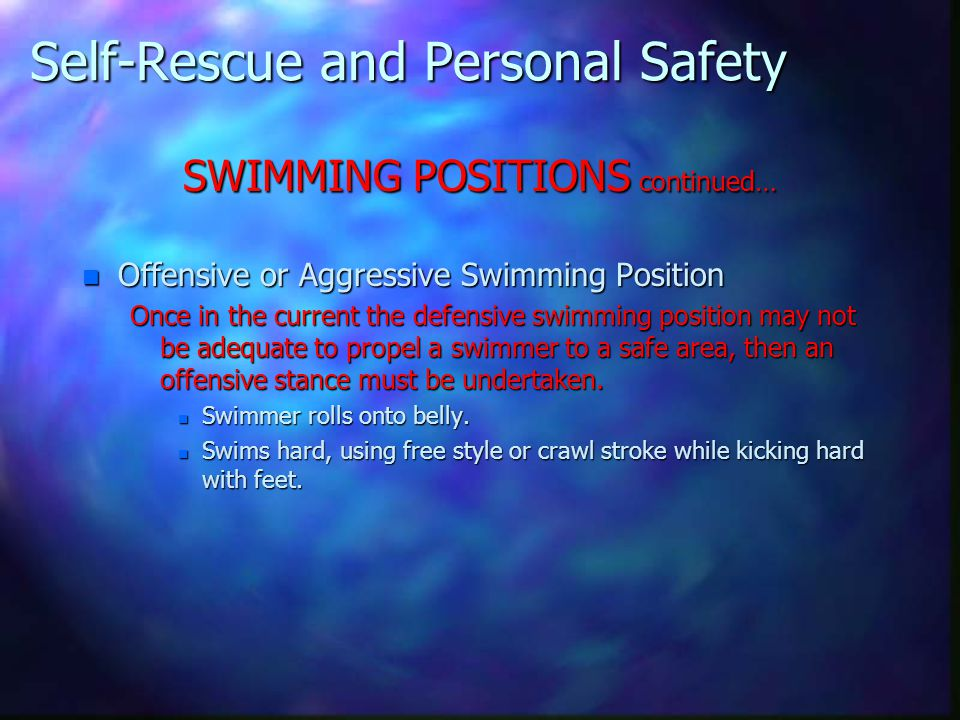 Self-Rescue and Personal Safety SWIMMING POSITIONS continued… n Offensive or Aggressive Swimming Position Once in the current the defensive swimming p
