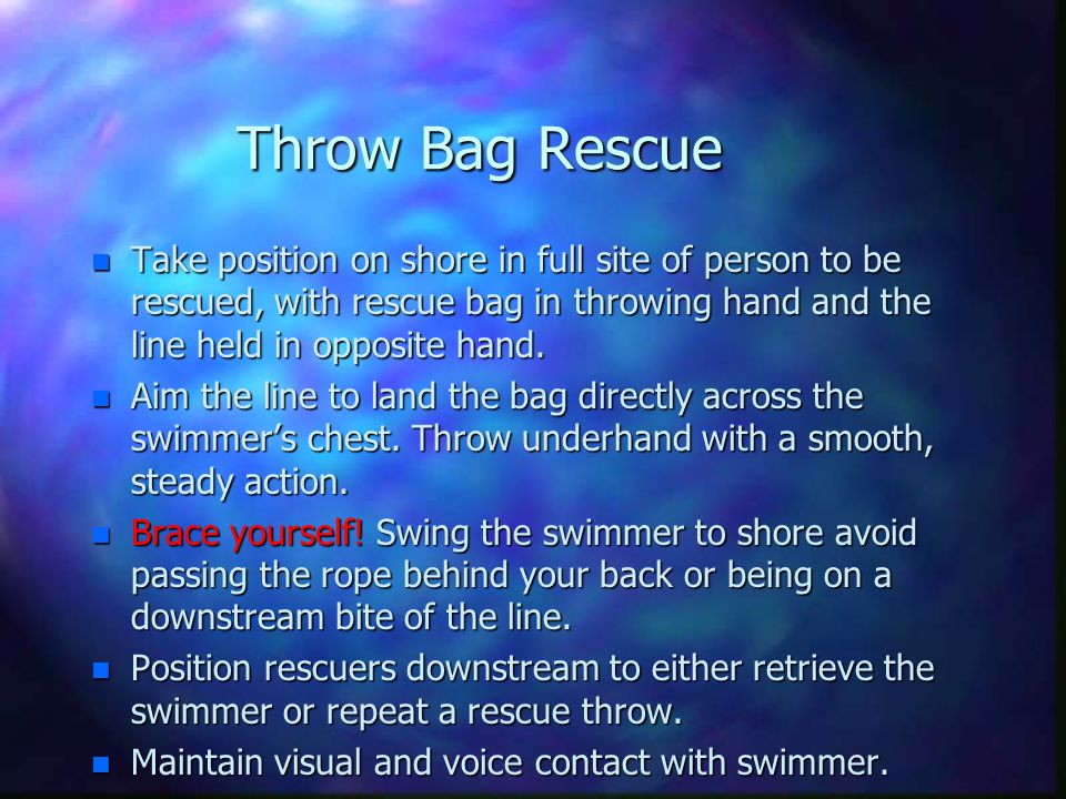 Throw Bag Rescue n Take position on shore in full site of person to be rescued, with rescue bag in throwing hand and the line held in opposite hand. n