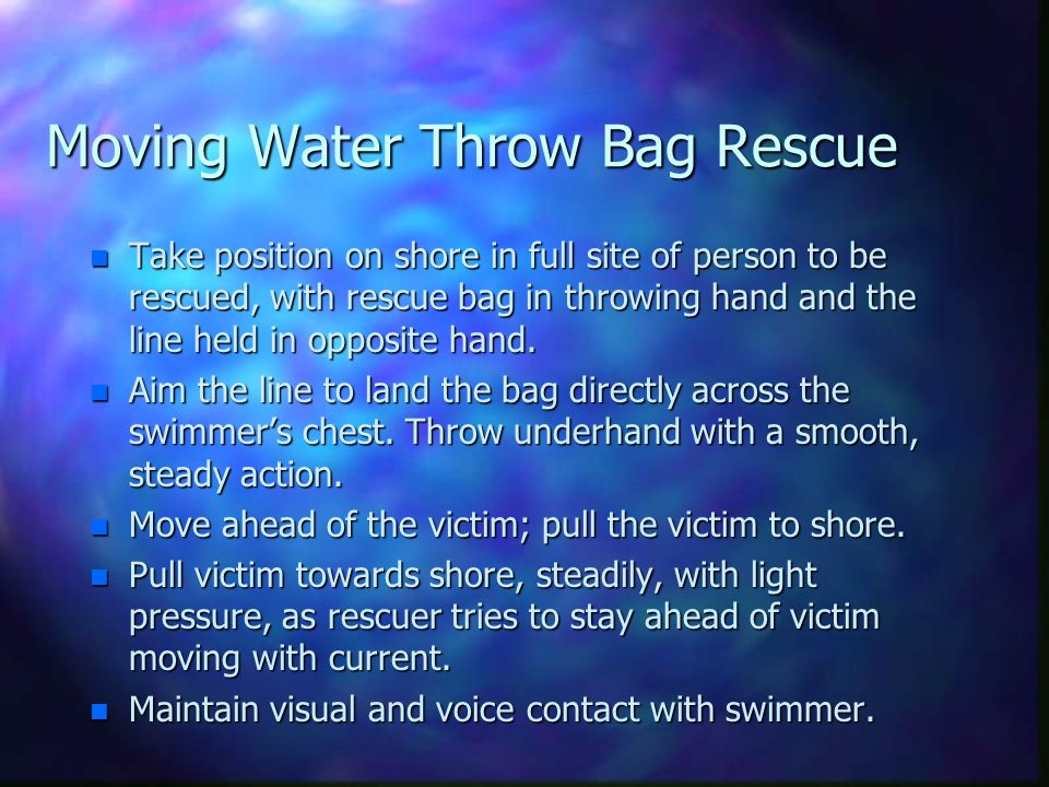 Moving Water Throw Bag Rescue n Take position on shore in full site of person to be rescued, with rescue bag in throwing hand and the line held in opp