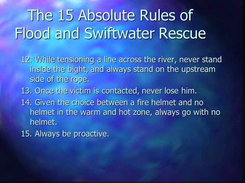 The 15 Absolute Rules of Flood and Swiftwater Rescue 12. While tensioning a line across the river, never stand inside the bight, and always stand on t