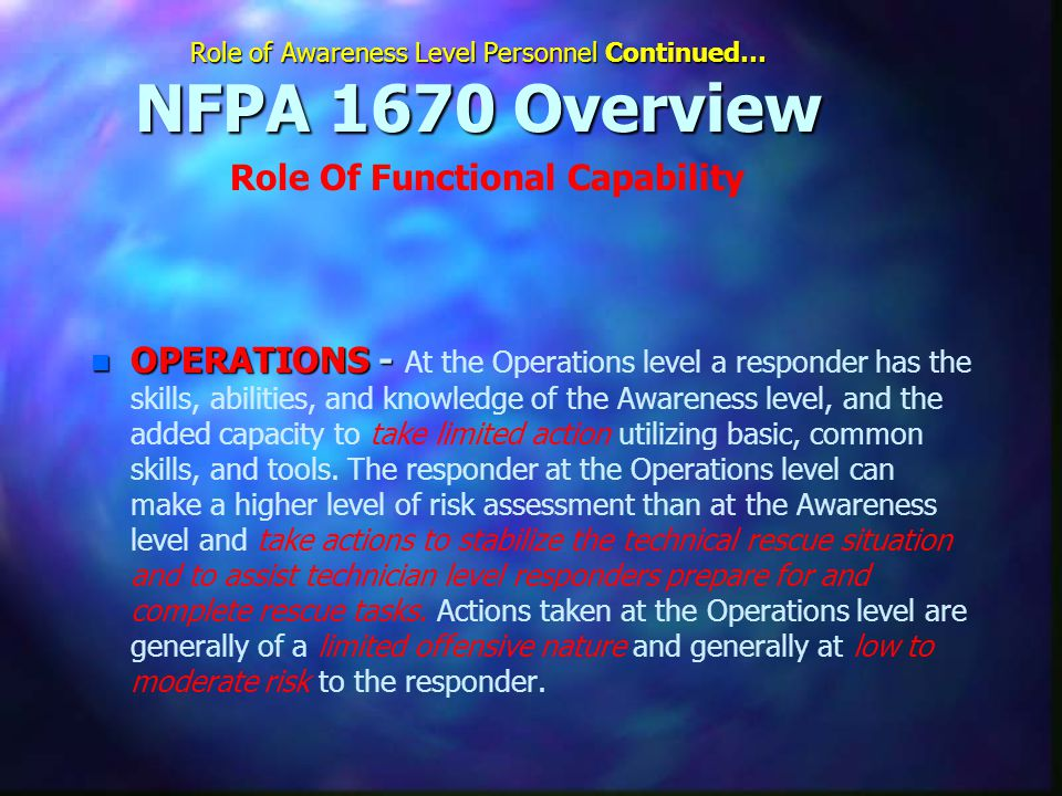 Role of Awareness Level Personnel Continued… NFPA 1670 Overview n OPERATIONS - n OPERATIONS - At the Operations level a responder has the skills, abilities, and knowledge of the Awareness level, and the added capacity to take limited action utilizing basic, common skills, and tools.