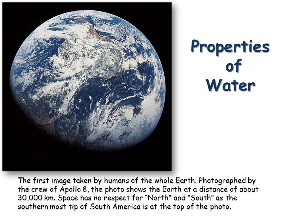 Properties of Water The first image taken by humans of the whole Earth. Photographed by the crew of Apollo 8, the photo shows the Earth at a distance