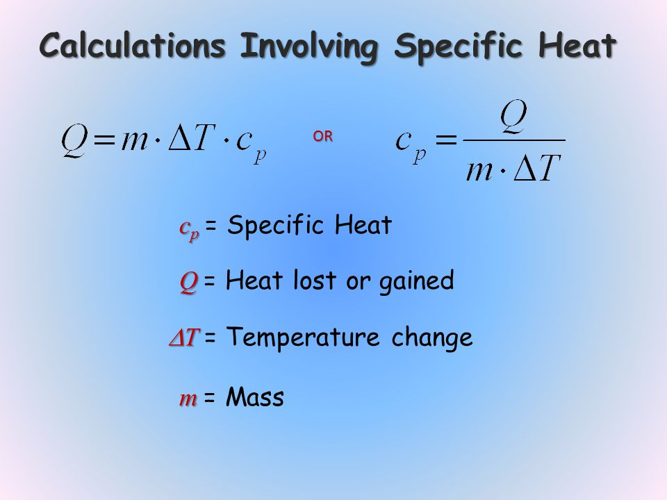 Calculations Involving Specific Heat c p c p = Specific Heat Q Q = Heat lost or gained T T = Temperature change OR m m = Mass