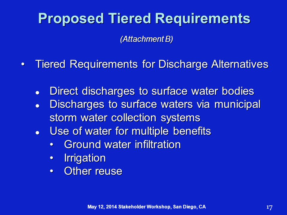 Proposed Tiered Requirements (Attachment B) Tiered Requirements for Discharge AlternativesTiered Requirements for Discharge Alternatives Direct discharges to surface water bodies Direct discharges to surface water bodies Discharges to surface waters via municipal storm water collection systems Discharges to surface waters via municipal storm water collection systems Use of water for multiple benefits Use of water for multiple benefits Ground water infiltrationGround water infiltration IrrigationIrrigation Other reuseOther reuse 17 May 12, 2014 Stakeholder Workshop, San Diego, CA
