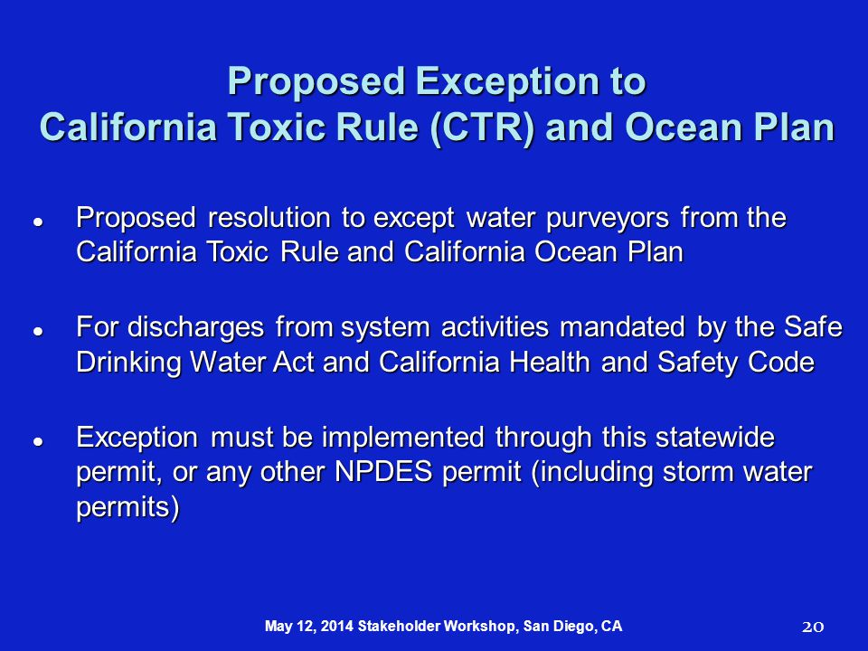 Proposed Exception to California Toxic Rule (CTR) and Ocean Plan Proposed resolution to except water purveyors from the California Toxic Rule and California Ocean Plan Proposed resolution to except water purveyors from the California Toxic Rule and California Ocean Plan For discharges from system activities mandated by the Safe Drinking Water Act and California Health and Safety Code For discharges from system activities mandated by the Safe Drinking Water Act and California Health and Safety Code Exception must be implemented through this statewide permit, or any other NPDES permit (including storm water permits) Exception must be implemented through this statewide permit, or any other NPDES permit (including storm water permits) 20 May 12, 2014 Stakeholder Workshop, San Diego, CA