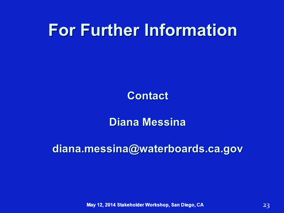 23 For Further Information Contact Diana Messina diana.messina@waterboards.ca.gov May 12, 2014 Stakeholder Workshop, San Diego, CA
