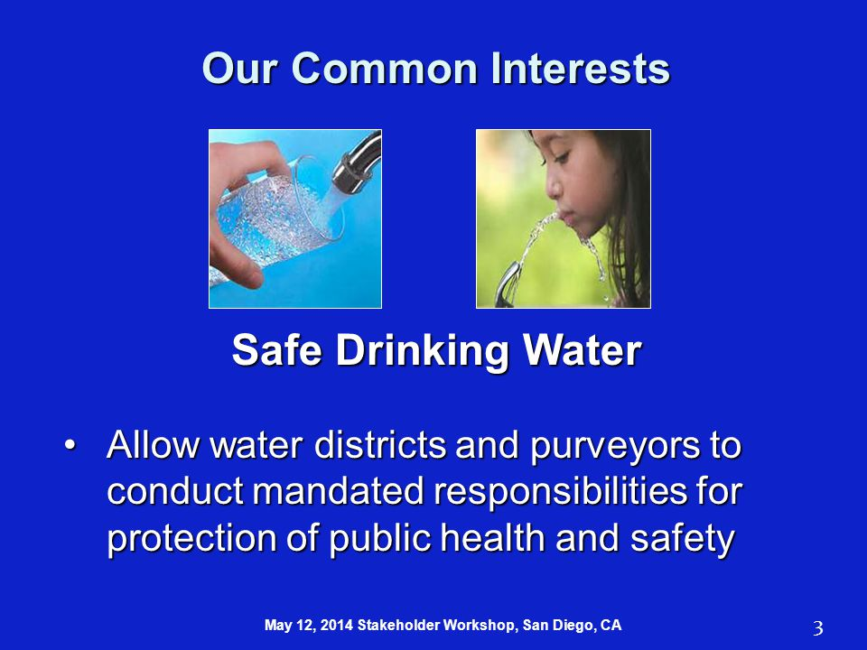 Safe Drinking Water Allow water districts and purveyors to conduct mandated responsibilities for protection of public health and safetyAllow water districts and purveyors to conduct mandated responsibilities for protection of public health and safety Our Common Interests 3 May 12, 2014 Stakeholder Workshop, San Diego, CA