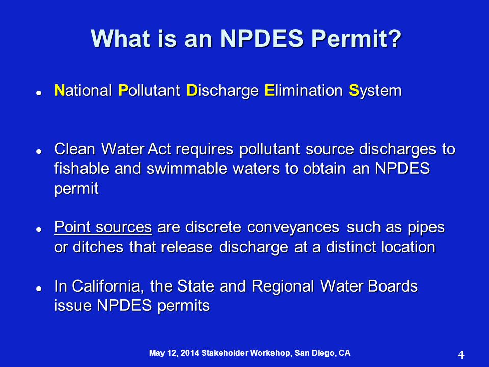 National Pollutant Discharge Elimination System National Pollutant Discharge Elimination System Clean Water Act requires pollutant source discharges to fishable and swimmable waters to obtain an NPDES permit Clean Water Act requires pollutant source discharges to fishable and swimmable waters to obtain an NPDES permit Point sources are discrete conveyances such as pipes or ditches that release discharge at a distinct location Point sources are discrete conveyances such as pipes or ditches that release discharge at a distinct location In California, the State and Regional Water Boards issue NPDES permits In California, the State and Regional Water Boards issue NPDES permits What is an NPDES Permit.