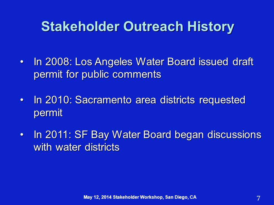 Stakeholder Outreach History In 2008: Los Angeles Water Board issued draft permit for public commentsIn 2008: Los Angeles Water Board issued draft permit for public comments In 2010: Sacramento area districts requested permitIn 2010: Sacramento area districts requested permit In 2011: SF Bay Water Board began discussions with water districtsIn 2011: SF Bay Water Board began discussions with water districts 7 May 12, 2014 Stakeholder Workshop, San Diego, CA