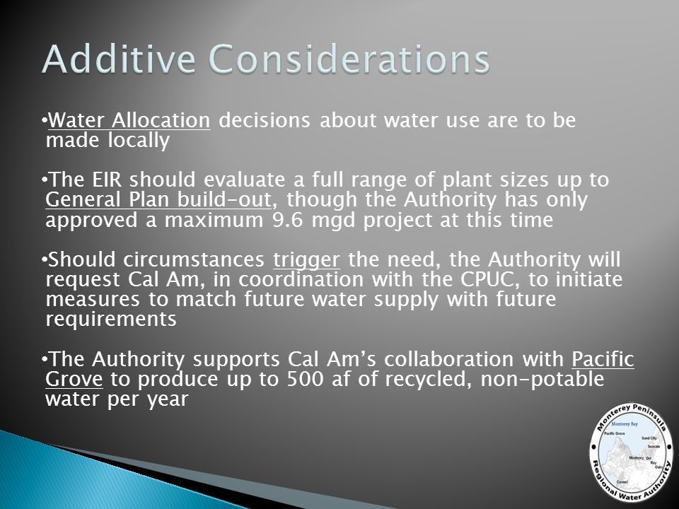 Water Allocation decisions about water use are to be made locally The EIR should evaluate a full range of plant sizes up to General Plan build-out, though the Authority has only approved a maximum 9.6 mgd project at this time Should circumstances trigger the need, the Authority will request Cal Am, in coordination with the CPUC, to initiate measures to match future water supply with future requirements The Authority supports Cal Ams collaboration with Pacific Grove to produce up to 500 af of recycled, non-potable water per year