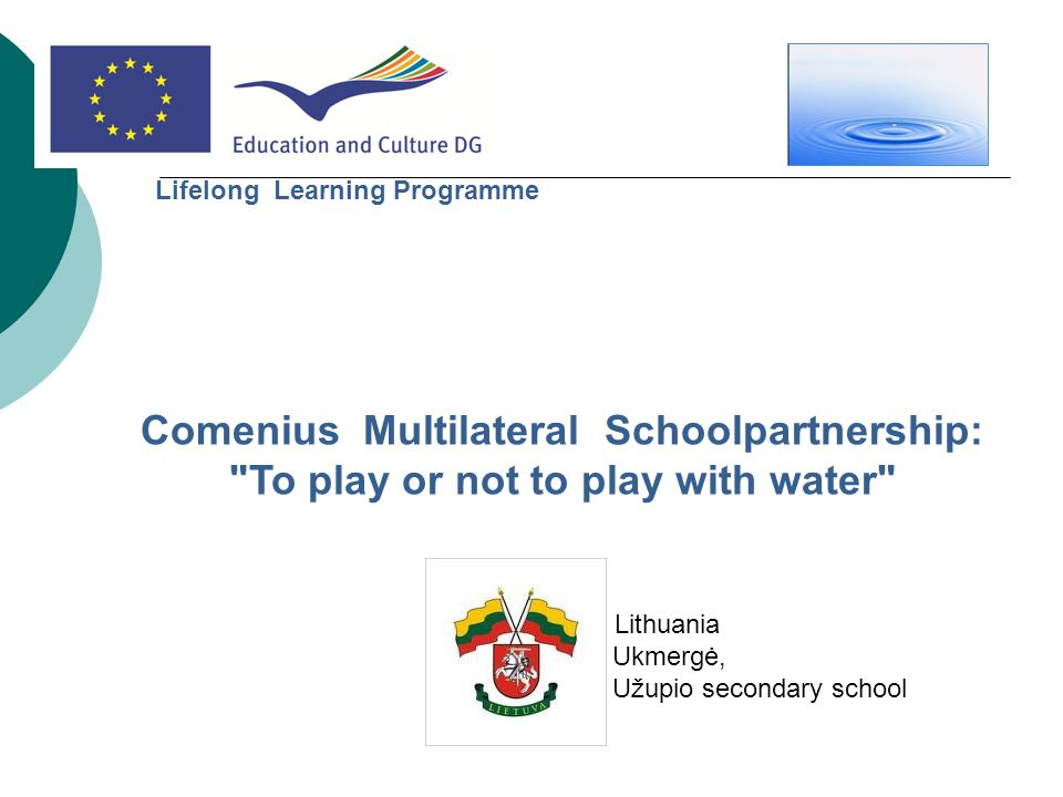 Comenius Multilateral Schoolpartnership: To play or not to play with water Lithuania Ukmergė, Užupio secondary school Lifelong Learning Programme