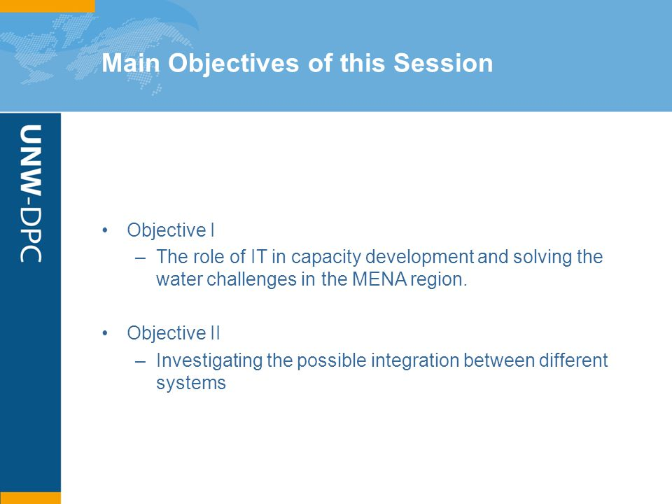 Main Objectives of this Session Objective I –The role of IT in capacity development and solving the water challenges in the MENA region. Objective II