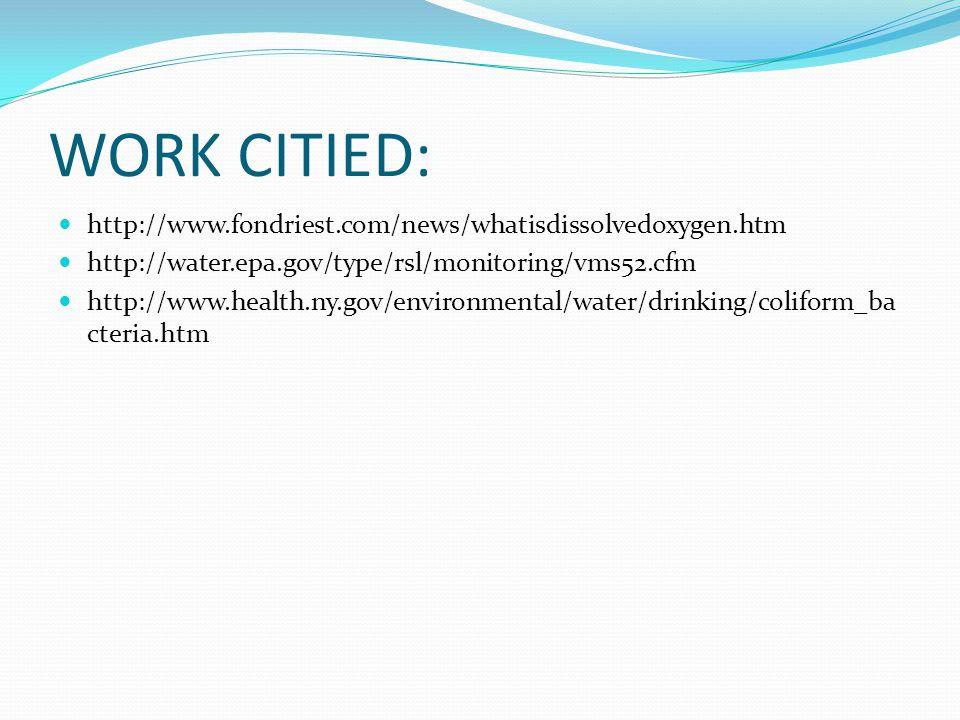 WORK CITIED: http://www.fondriest.com/news/whatisdissolvedoxygen.htm http://water.epa.gov/type/rsl/monitoring/vms52.cfm http://www.health.ny.gov/environmental/water/drinking/coliform_ba cteria.htm