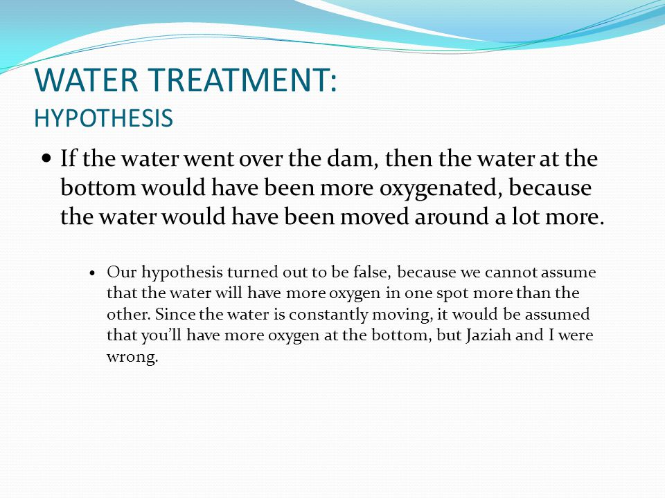 WATER TREATMENT: HYPOTHESIS If the water went over the dam, then the water at the bottom would have been more oxygenated, because the water would have