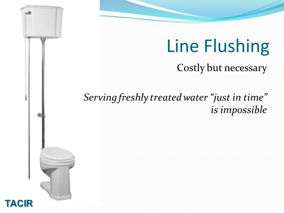 TACIR Line Flushing Costly but necessary Serving freshly treated water just in time is impossible