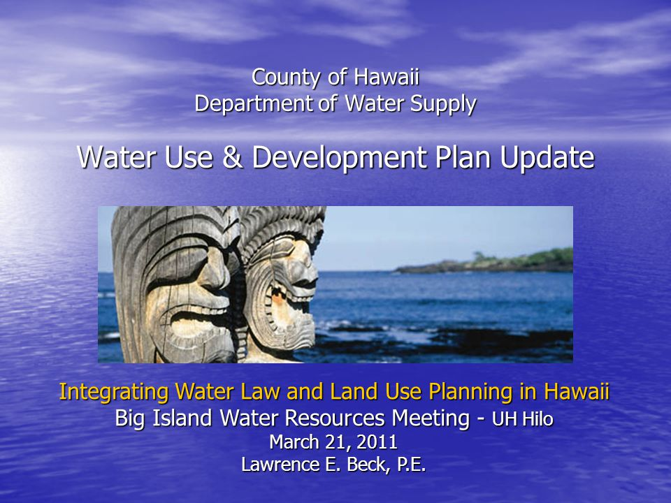 County of Hawaii Department of Water Supply Water Use & Development Plan Update Integrating Water Law and Land Use Planning in Hawaii Big Island Water Resources Meeting - UH Hilo March 21, 2011 Lawrence E.