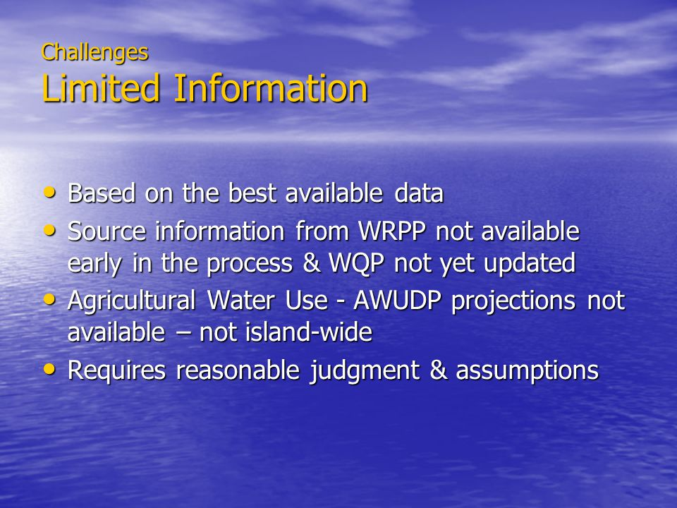 Challenges Limited Information Based on the best available data Based on the best available data Source information from WRPP not available early in the process & WQP not yet updated Source information from WRPP not available early in the process & WQP not yet updated Agricultural Water Use - AWUDP projections not available – not island-wide Agricultural Water Use - AWUDP projections not available – not island-wide Requires reasonable judgment & assumptions Requires reasonable judgment & assumptions