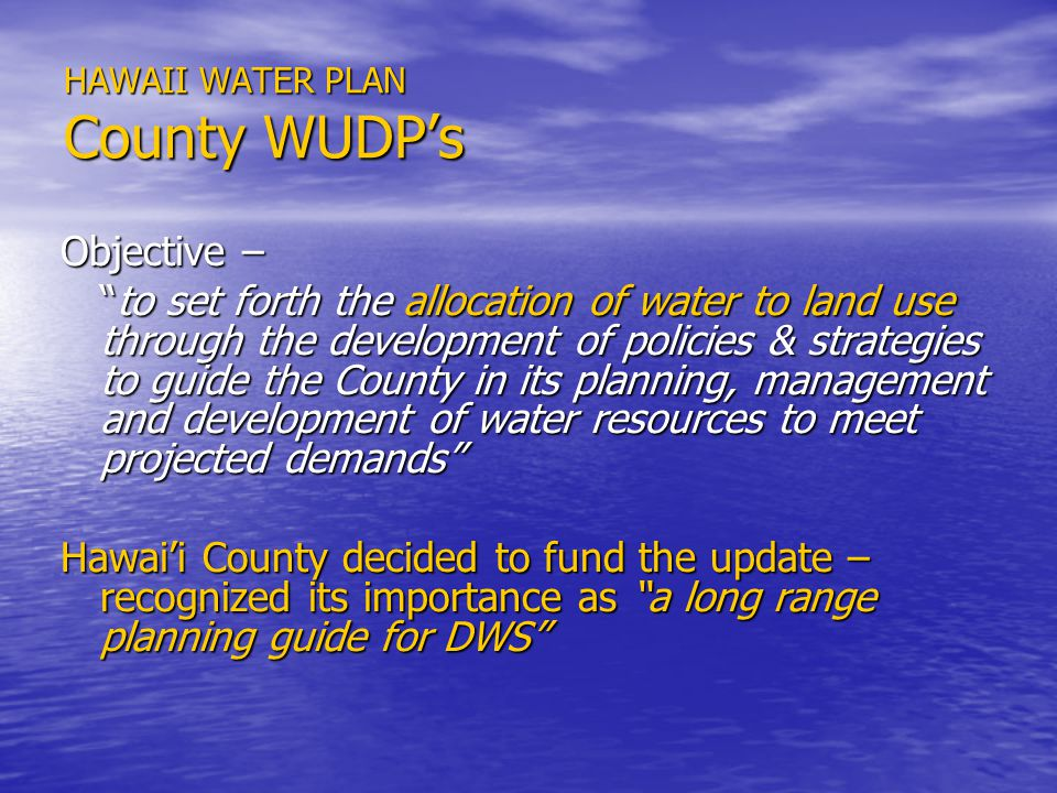 HAWAII WATER PLAN County WUDPs Objective – to set forth the allocation of water to land use through the development of policies & strategies to guide the County in its planning, management and development of water resources to meet projected demandsto set forth the allocation of water to land use through the development of policies & strategies to guide the County in its planning, management and development of water resources to meet projected demands Hawaii County decided to fund the update – recognized its importance as a long range planning guide for DWS