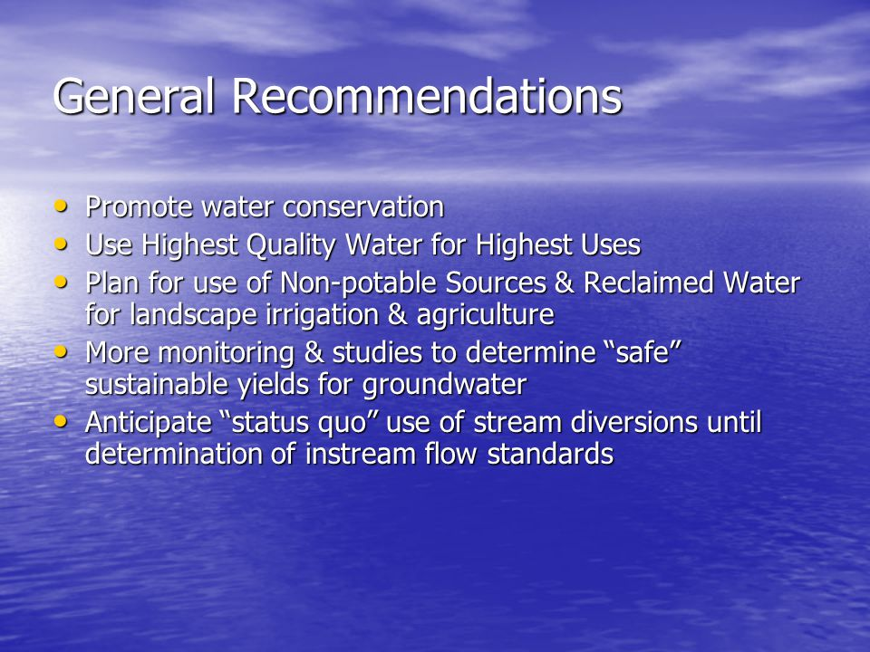 General Recommendations Promote water conservation Promote water conservation Use Highest Quality Water for Highest Uses Use Highest Quality Water for Highest Uses Plan for use of Non-potable Sources & Reclaimed Water for landscape irrigation & agriculture Plan for use of Non-potable Sources & Reclaimed Water for landscape irrigation & agriculture More monitoring & studies to determine safe sustainable yields for groundwater More monitoring & studies to determine safe sustainable yields for groundwater Anticipate status quo use of stream diversions until determination of instream flow standards Anticipate status quo use of stream diversions until determination of instream flow standards