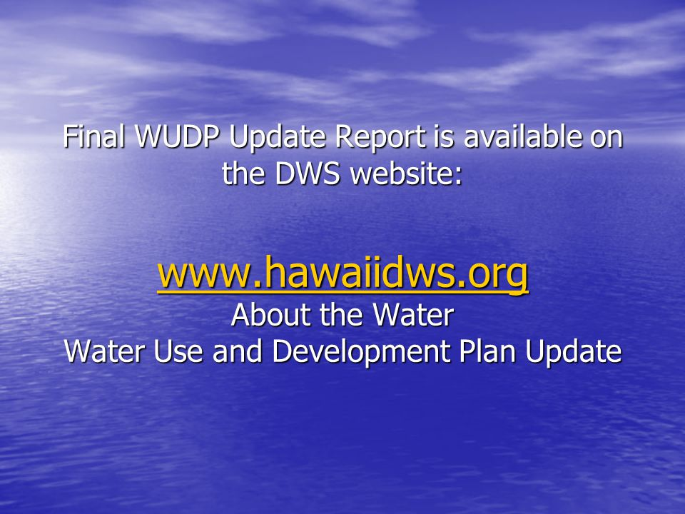 Final WUDP Update Report is available on the DWS website: www.hawaiidws.org About the Water Water Use and Development Plan Update www.hawaiidws.org