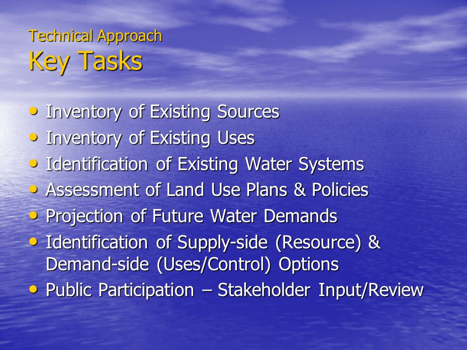 Technical Approach Key Tasks Inventory of Existing Sources Inventory of Existing Sources Inventory of Existing Uses Inventory of Existing Uses Identification of Existing Water Systems Identification of Existing Water Systems Assessment of Land Use Plans & Policies Assessment of Land Use Plans & Policies Projection of Future Water Demands Projection of Future Water Demands Identification of Supply-side (Resource) & Demand-side (Uses/Control) Options Identification of Supply-side (Resource) & Demand-side (Uses/Control) Options Public Participation – Stakeholder Input/Review Public Participation – Stakeholder Input/Review