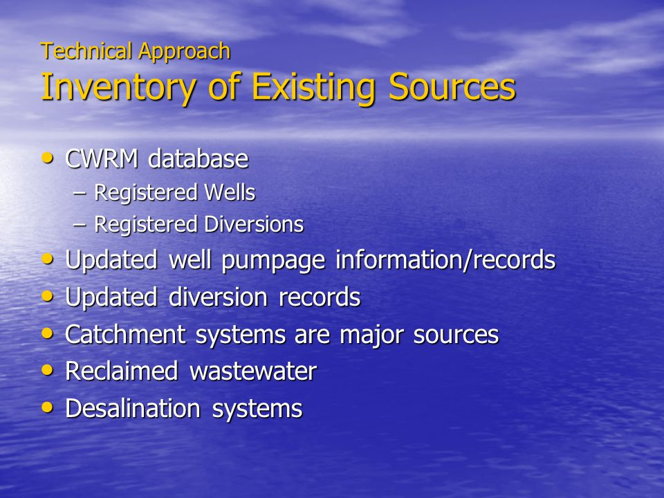 Technical Approach Inventory of Existing Sources CWRM database CWRM database –Registered Wells –Registered Diversions Updated well pumpage information/records Updated well pumpage information/records Updated diversion records Updated diversion records Catchment systems are major sources Catchment systems are major sources Reclaimed wastewater Reclaimed wastewater Desalination systems Desalination systems