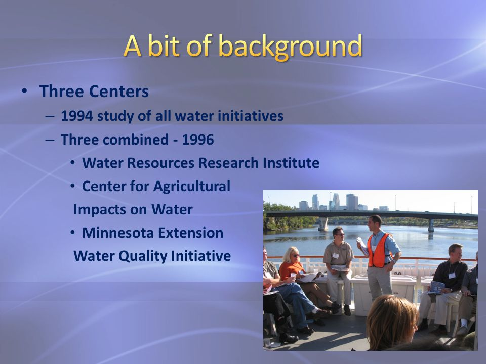 Three Centers – 1994 study of all water initiatives – Three combined - 1996 Water Resources Research Institute Center for Agricultural Impacts on Water Minnesota Extension Water Quality Initiative
