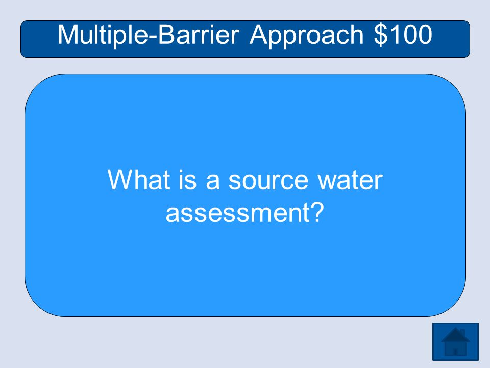 Multiple-Barrier Approach $100 What is a source water assessment
