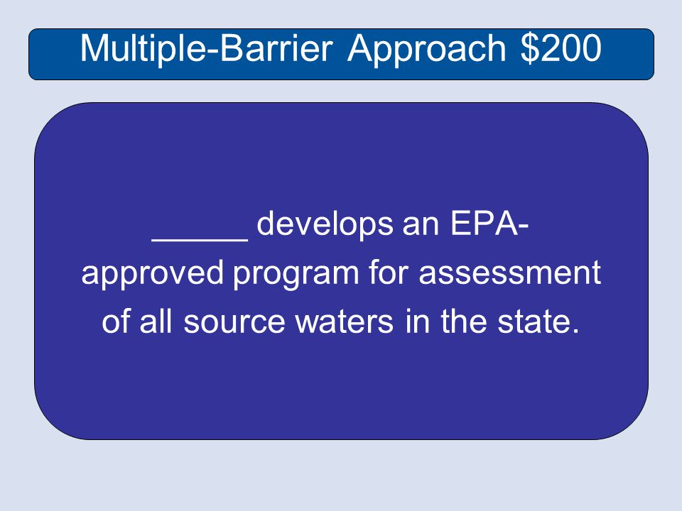 Multiple-Barrier Approach $200 _____ develops an EPA- approved program for assessment of all source waters in the state.
