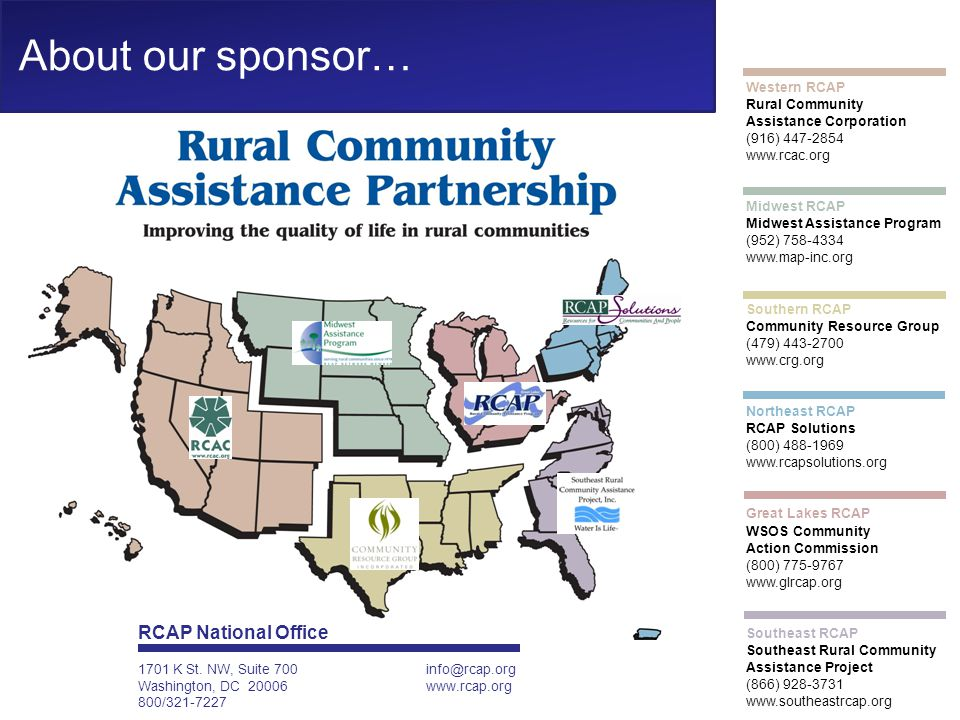 Western RCAP Rural Community Assistance Corporation (916) 447-2854 www.rcac.org Midwest RCAP Midwest Assistance Program (952) 758-4334 www.map-inc.org Southern RCAP Community Resource Group (479) 443-2700 www.crg.org Northeast RCAP RCAP Solutions (800) 488-1969 www.rcapsolutions.org Great Lakes RCAP WSOS Community Action Commission (800) 775-9767 www.glrcap.org Southeast RCAP Southeast Rural Community Assistance Project (866) 928-3731 www.southeastrcap.org About our sponsor… RCAP National Office 1701 K St.