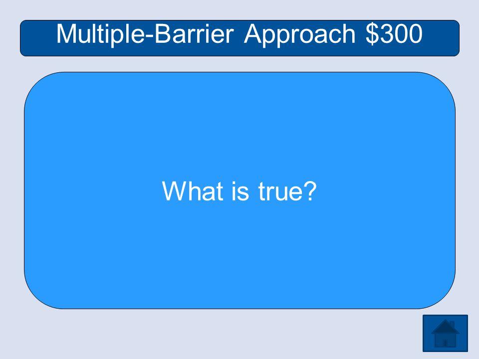 Multiple-Barrier Approach $300 What is true