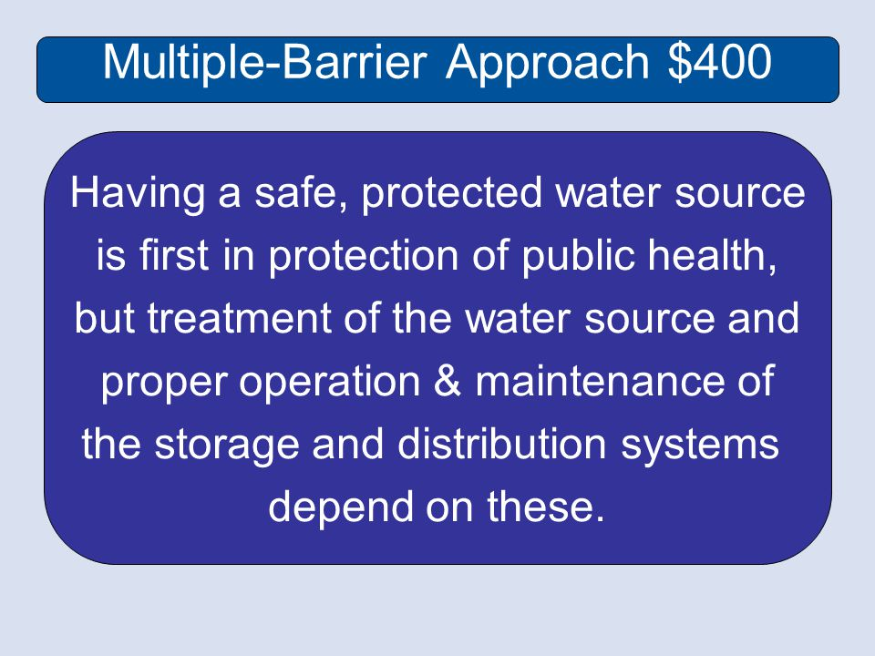 Multiple-Barrier Approach $400 Having a safe, protected water source is first in protection of public health, but treatment of the water source and proper operation & maintenance of the storage and distribution systems depend on these.