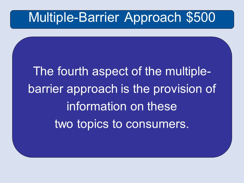 Multiple-Barrier Approach $500 The fourth aspect of the multiple- barrier approach is the provision of information on these two topics to consumers.