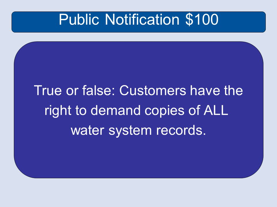Public Notification $100 True or false: Customers have the right to demand copies of ALL water system records.