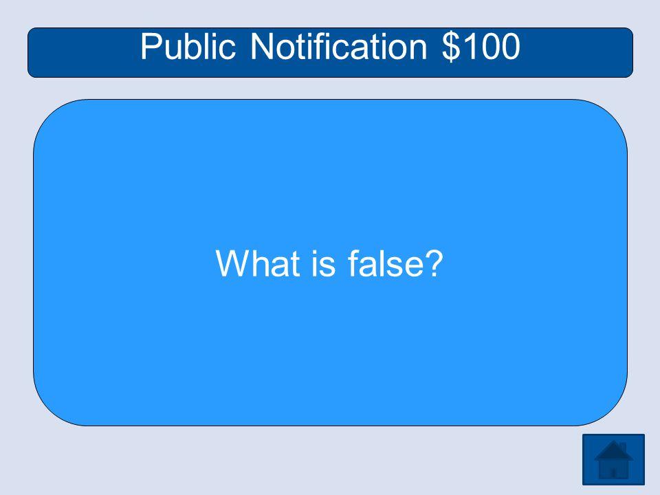 Public Notification $100 What is false
