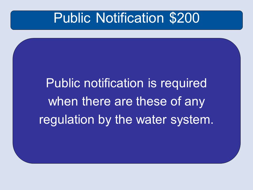 Public Notification $200 Public notification is required when there are these of any regulation by the water system.