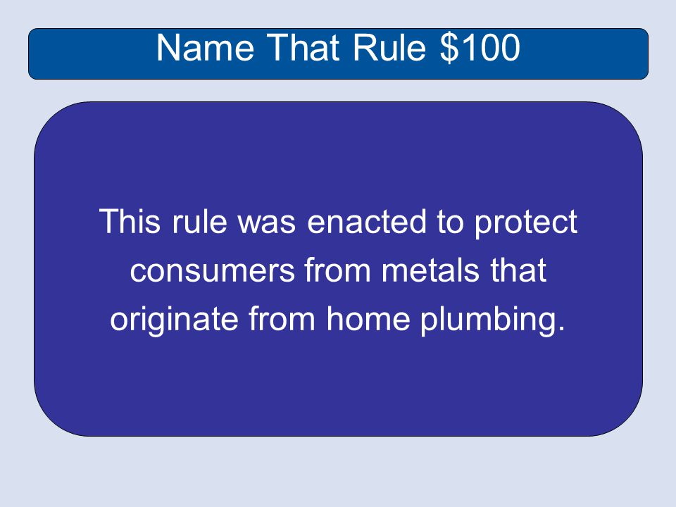 Name That Rule $100 This rule was enacted to protect consumers from metals that originate from home plumbing.