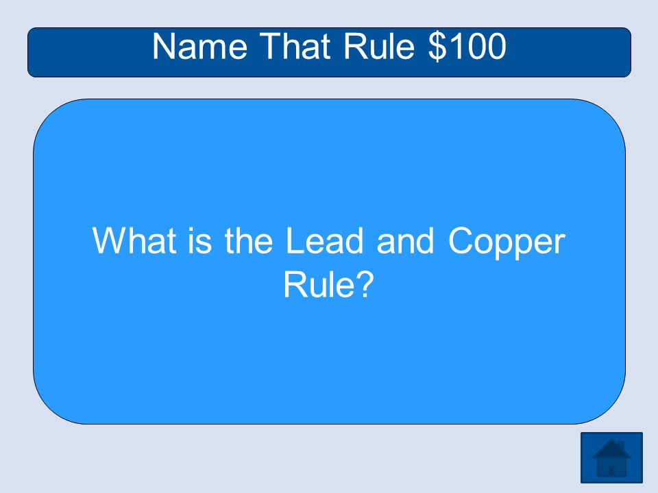 Name That Rule $100 What is the Lead and Copper Rule
