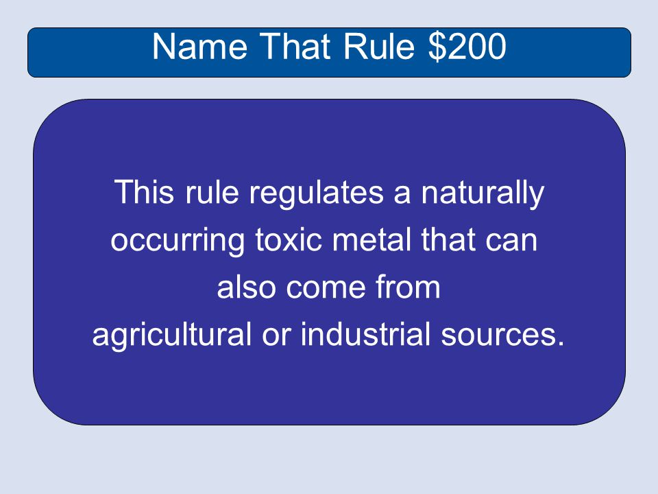 Name That Rule $200 This rule regulates a naturally occurring toxic metal that can also come from agricultural or industrial sources.