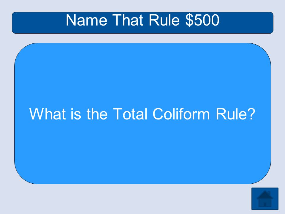 Name That Rule $500 What is the Total Coliform Rule