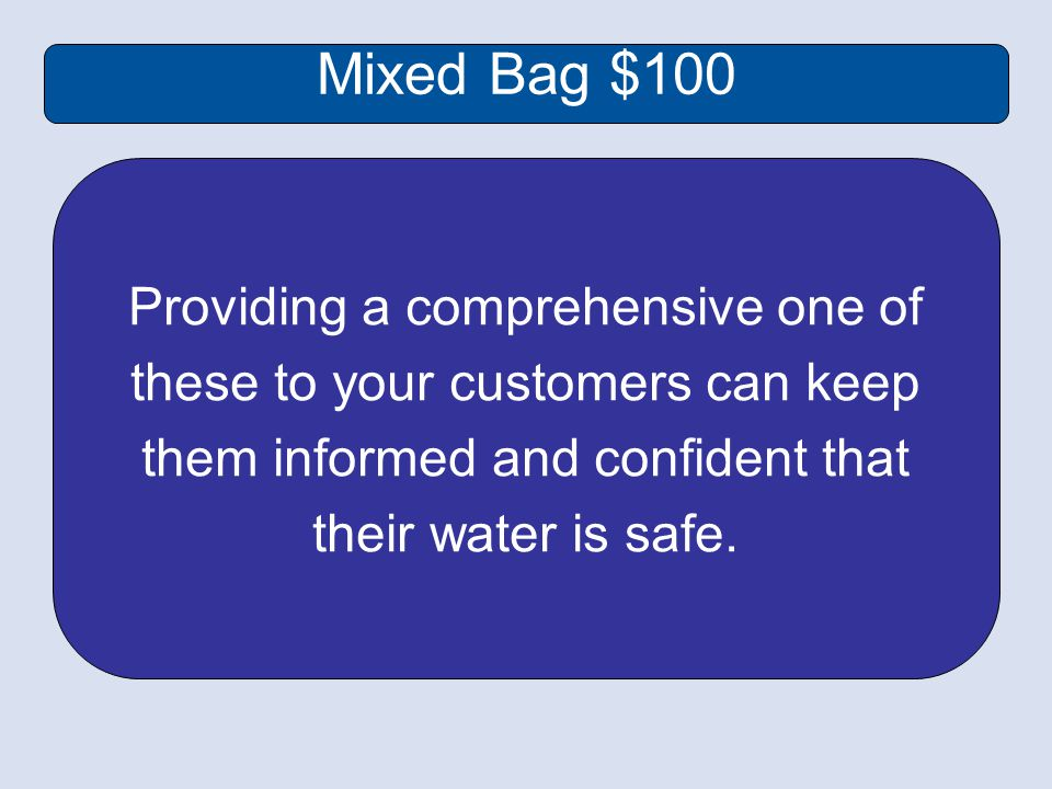 Mixed Bag $100 Providing a comprehensive one of these to your customers can keep them informed and confident that their water is safe.