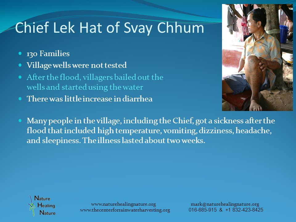 Chief Lek Hat of Svay Chhum 130 Families Village wells were not tested After the flood, villagers bailed out the wells and started using the water There was little increase in diarrhea Many people in the village, including the Chief, got a sickness after the flood that included high temperature, vomiting, dizziness, headache, and sleepiness.