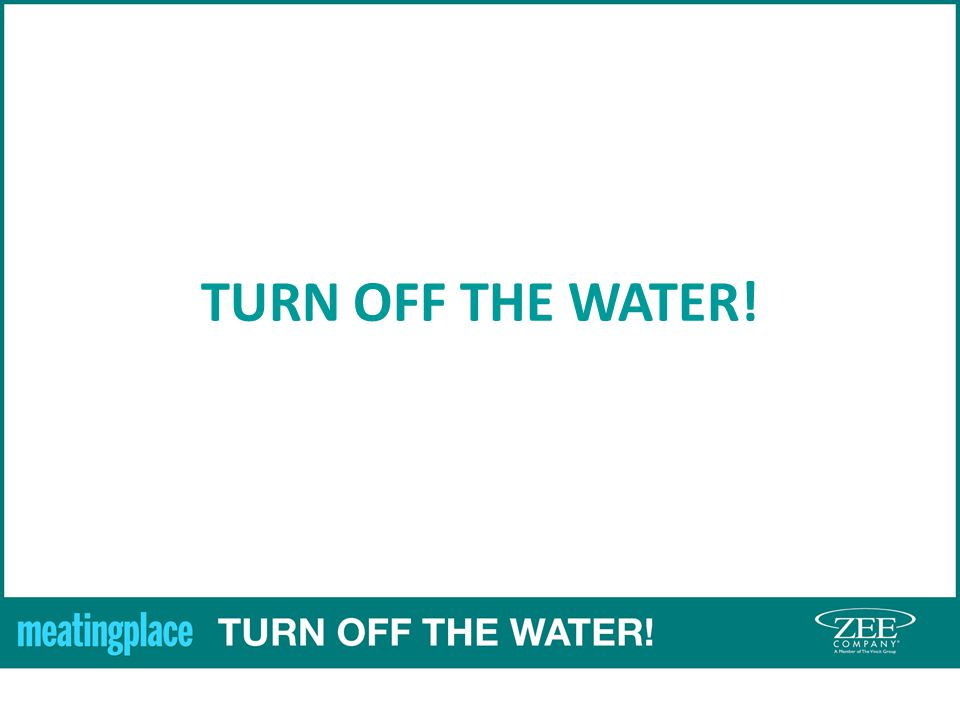 TURN OFF THE WATER!