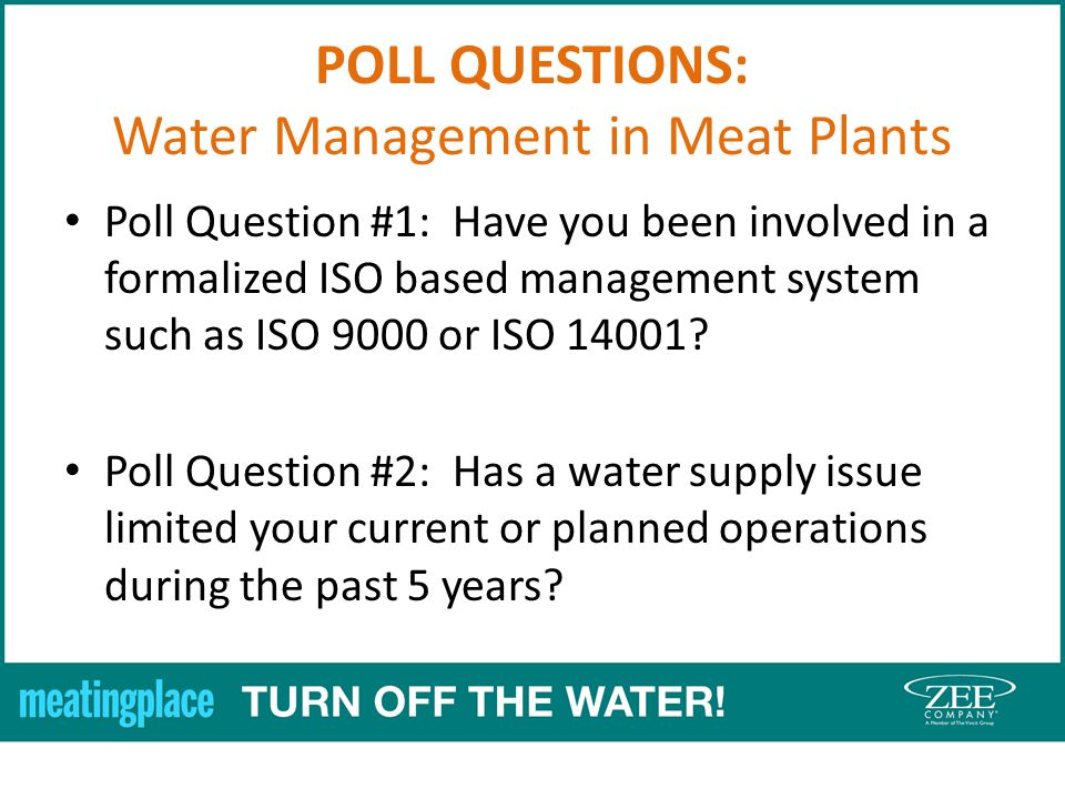 POLL QUESTIONS: Water Management in Meat Plants Poll Question #1: Have you been involved in a formalized ISO based management system such as ISO 9000 or ISO 14001.